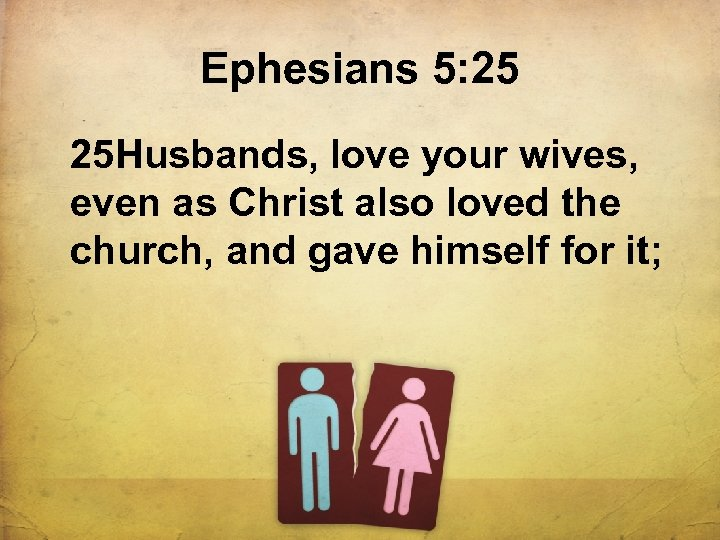 Ephesians 5: 25 25 Husbands, love your wives, even as Christ also loved the