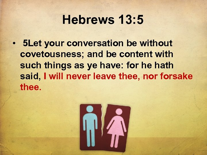 Hebrews 13: 5 • 5 Let your conversation be without covetousness; and be content