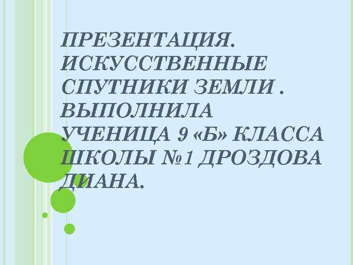 ПРЕЗЕНТАЦИЯ. ИСКУССТВЕННЫЕ СПУТНИКИ ЗЕМЛИ. ВЫПОЛНИЛА УЧЕНИЦА 9 «Б» КЛАССА ШКОЛЫ № 1 ДРОЗДОВА ДИАНА.