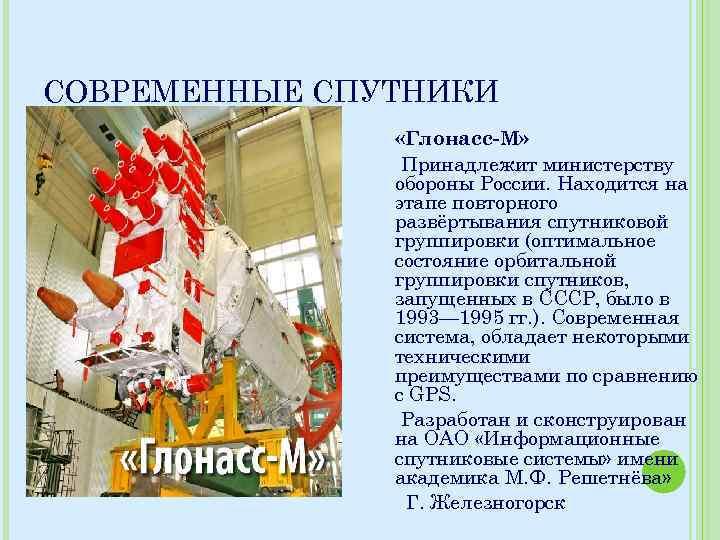 СОВРЕМЕННЫЕ СПУТНИКИ «Глонасс-М» Принадлежит министерству обороны России. Находится на этапе повторного развёртывания спутниковой группировки