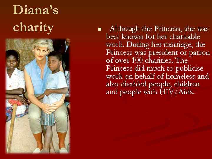 Diana's charity n Although the Princess, she was best known for her charitable work.
