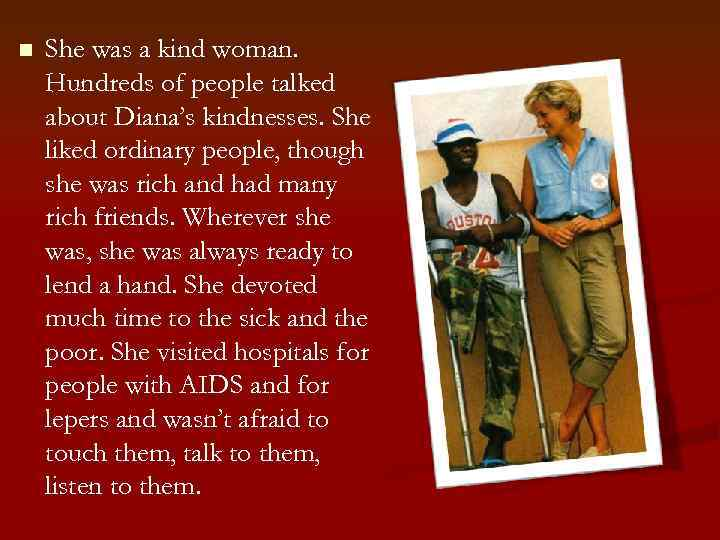 n She was a kind woman. Hundreds of people talked about Diana's kindnesses. She