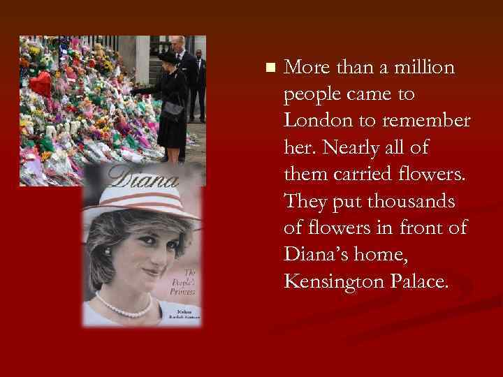 n More than a million people came to London to remember her. Nearly all