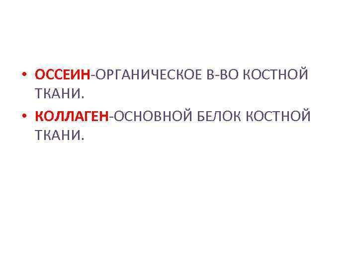 • ОССЕИН-ОРГАНИЧЕСКОЕ В-ВО КОСТНОЙ ТКАНИ. • КОЛЛАГЕН-ОСНОВНОЙ БЕЛОК КОСТНОЙ ТКАНИ.