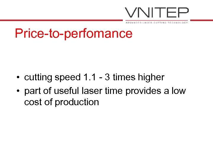Price-to-perfomance • cutting speed 1. 1 - 3 times higher • part of useful