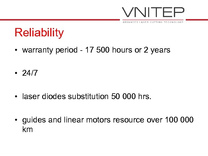 Reliability • warranty period - 17 500 hours or 2 years • 24/7 •