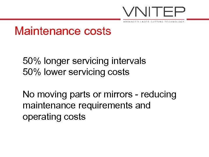 Maintenance costs 50% longer servicing intervals 50% lower servicing costs No moving parts or