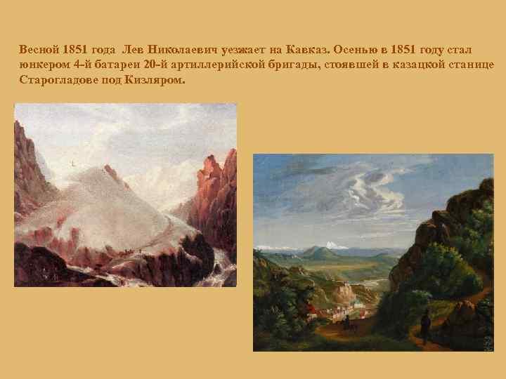 Весной 1851 года Лев Николаевич уезжает на Кавказ. Осенью в 1851 году стал юнкером