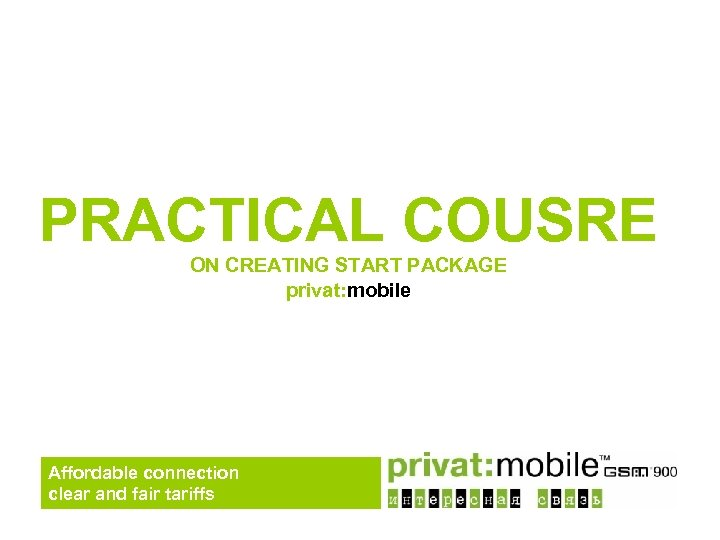 PRACTICAL COUSRE ON CREATING START PACKAGE privat: mobile Affordable connection clear and fair tariffs