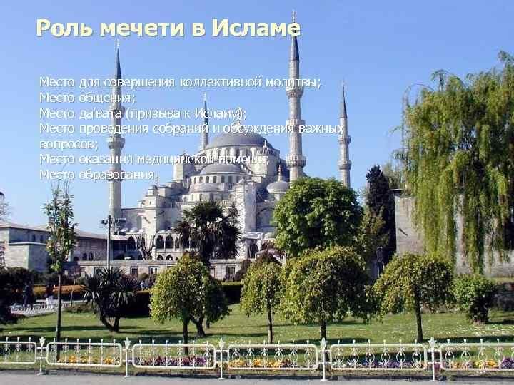 Роль мечети в Исламе Место для совершения коллективной молитвы; Место общения; Место да'вата (призыва
