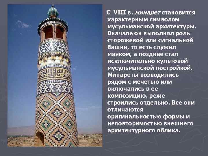 С VIII в. минарет становится характерным символом мусульманской архитектуры. Вначале он выполнял роль сторожевой