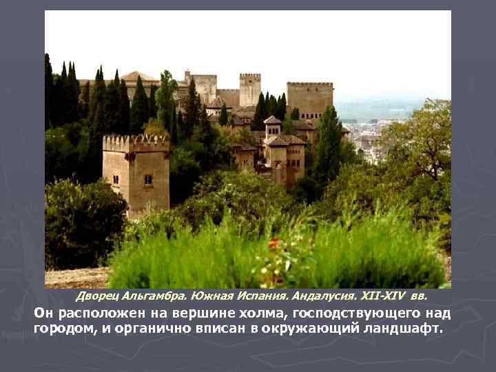 Дворец Альгамбра. Южная Испания. Андалусия. XII-XIV вв. Он расположен на вершине холма, господствующего над