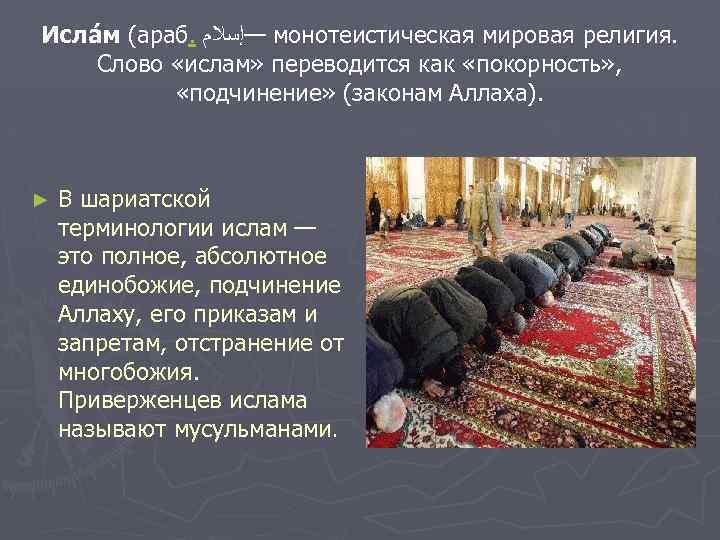 Исла м (араб. —ﺇﺳﻼﻡ монотеистическая мировая религия. Слово «ислам» переводится как «покорность» , «подчинение»