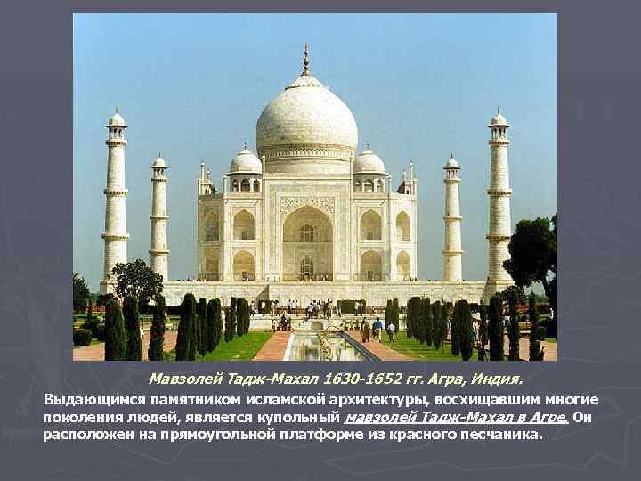 Мавзолей Тадж-Махал 1630 -1652 гг. Агра, Индия. Выдающимся памятником исламской архитектуры, восхищавшим многие поколения