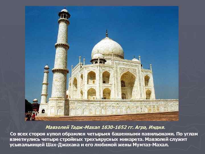 Мавзолей Тадж-Махал 1630 -1652 гг. Агра, Индия. Со всех сторон купол обрамлен четырьмя башенными
