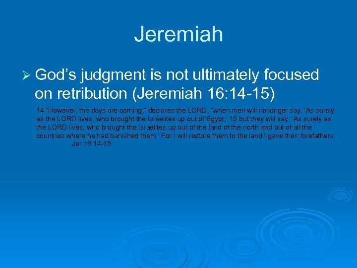 Jeremiah Ø God's judgment is not ultimately focused on retribution (Jeremiah 16: 14 -15)