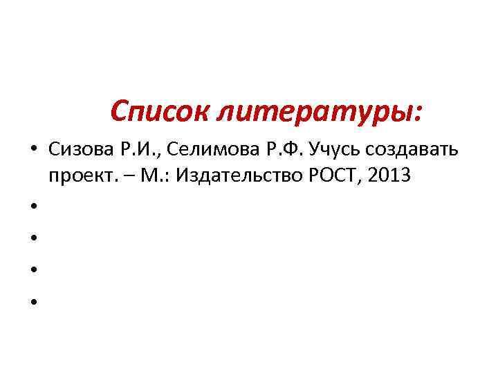 Список литературы: • Сизова Р. И. , Селимова Р. Ф. Учусь создавать проект.