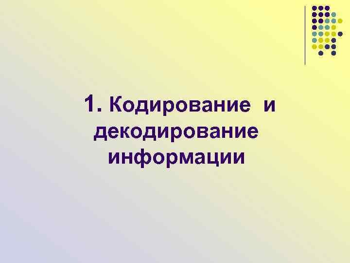 1. Кодирование и декодирование информации