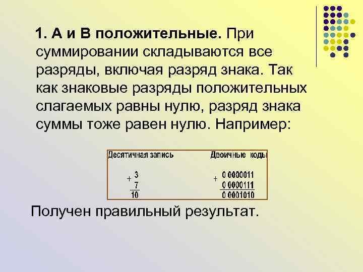 1. А и В положительные. При суммировании складываются все разряды, включая разряд знака.