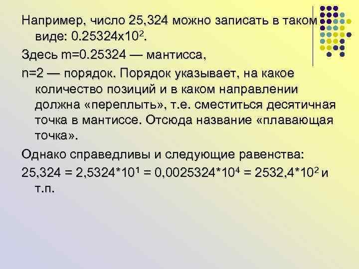 Например, число 25, 324 можно записать в таком виде: 0. 25324 х102. Здесь m=0.