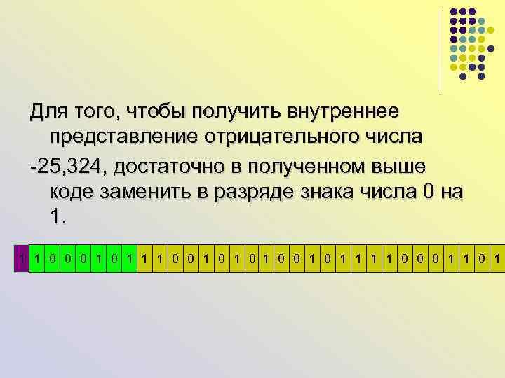 Для того, чтобы получить внутреннее представление отрицательного числа -25, 324, достаточно в полученном выше