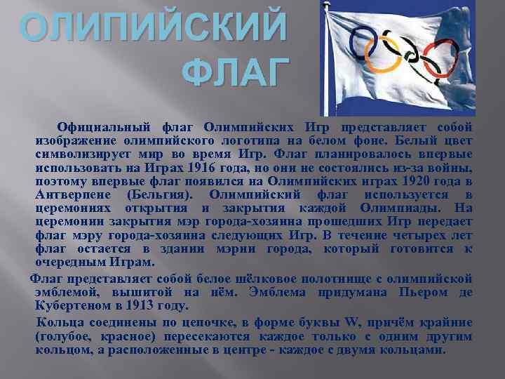 ОЛИПИЙСКИЙ ФЛАГ Официальный флаг Олимпийских Игр представляет собой изображение олимпийского логотипа на белом фоне.