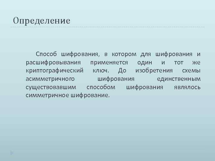 Определение Способ шифрования, в котором для шифрования и расшифровывания применяется один и тот же