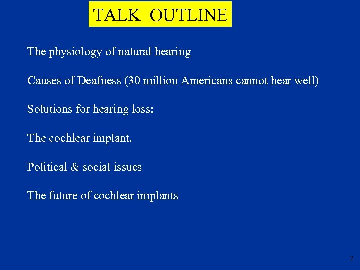 TALK OUTLINE The physiology of natural hearing Causes of Deafness (30 million Americans cannot