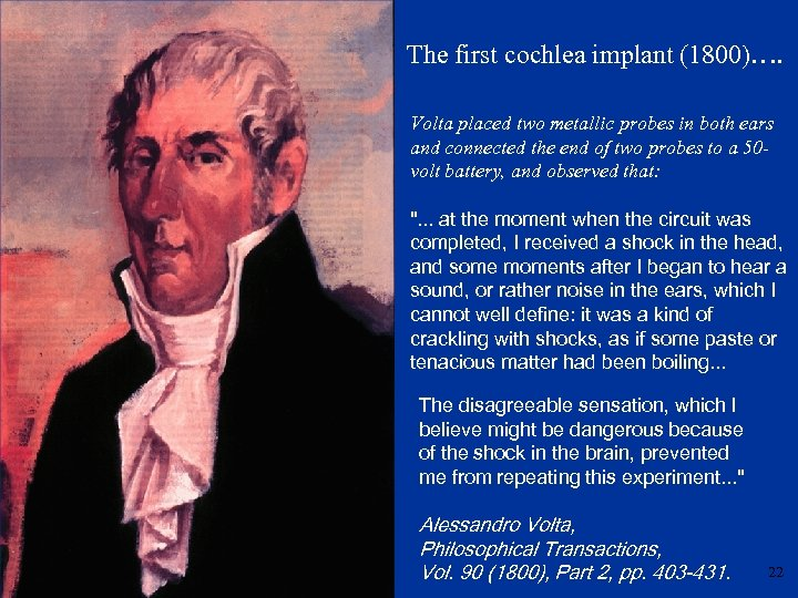 The first cochlea implant (1800)…. Volta placed two metallic probes in both ears and