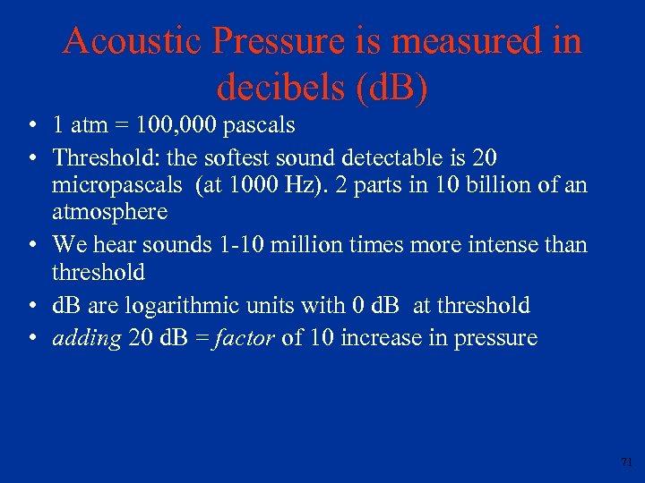 Acoustic Pressure is measured in decibels (d. B) • 1 atm = 100, 000