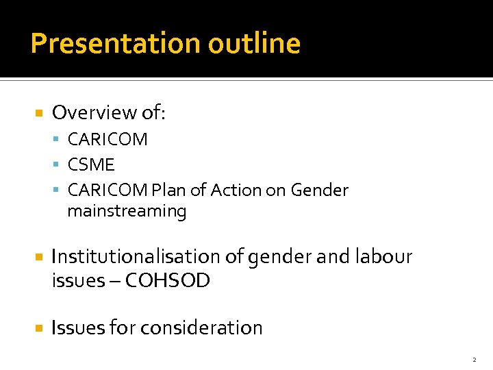 Presentation outline Overview of: CARICOM CSME CARICOM Plan of Action on Gender mainstreaming Institutionalisation