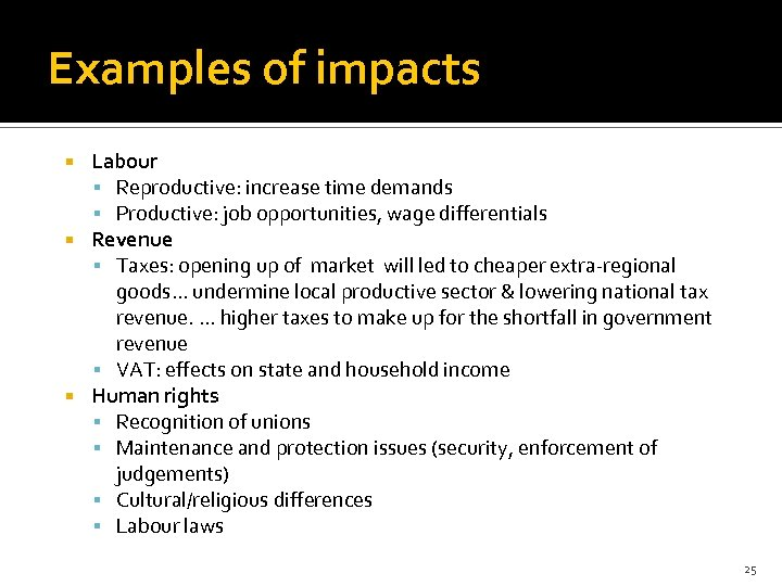 Examples of impacts Labour Reproductive: increase time demands Productive: job opportunities, wage differentials Revenue