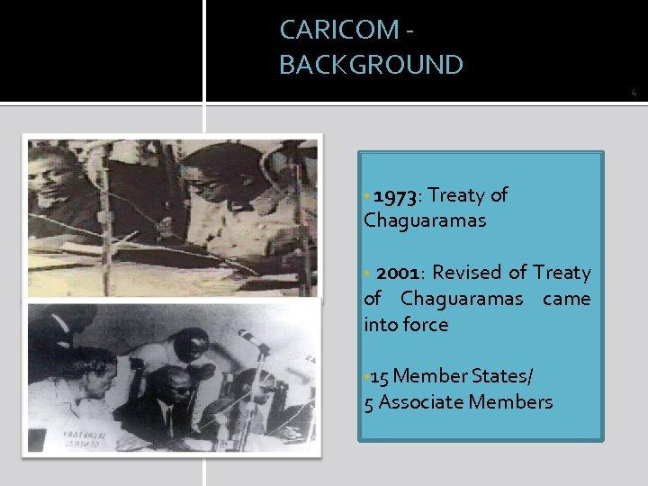 CARICOM - BACKGROUND 4 • 1973: Treaty of Chaguaramas 2001: Revised of Treaty of