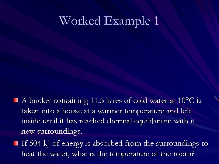 Worked Example 1 A bucket containing 11. 5 litres of cold water at 10°C