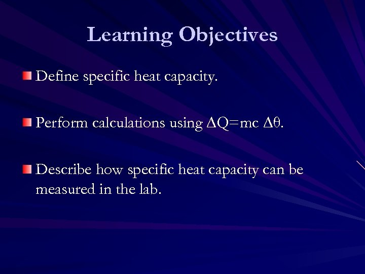 Learning Objectives Define specific heat capacity. Perform calculations using ∆Q=mc ∆θ. Describe how specific