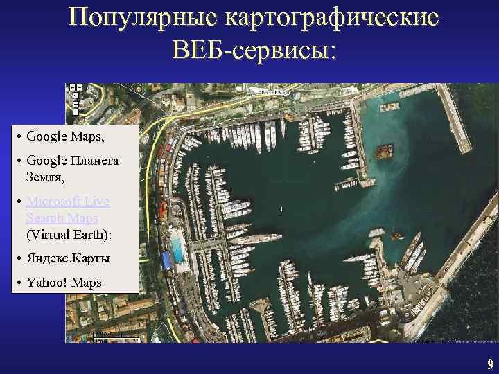 Популярные картографические ВЕБ-сервисы: • Google Maps, • Google Планета Земля, • Microsoft Live Search
