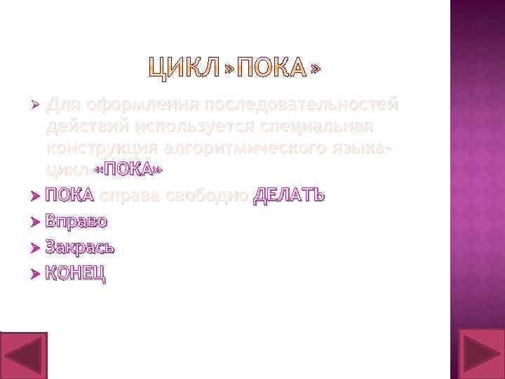 Ø Для оформления последовательностей действий используется специальная конструкция алгоритмического языкацикл «ПОКА» Ø ПОКА справа