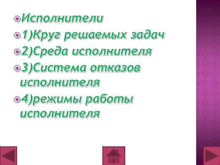 Исполнители 1)Круг решаемых задач 2)Среда исполнителя 3)Система отказов исполнителя 4)режимы работы исполнителя
