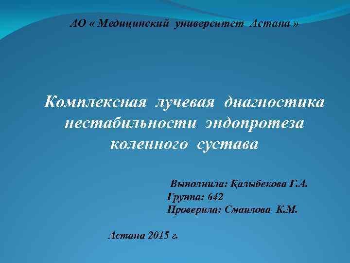 АО « Медицинский университет Астана » Комплексная лучевая диагностика нестабильности эндопротеза коленного сустава Выполнила:
