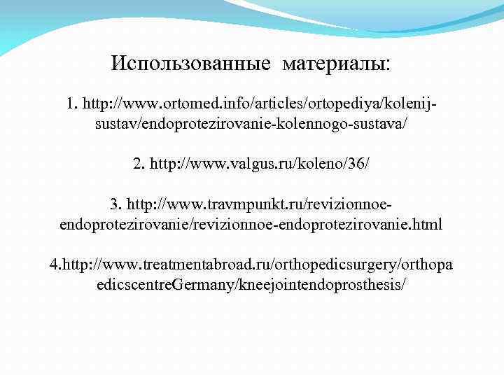 Использованные материалы: 1. http: //www. ortomed. info/articles/ortopediya/kolenijsustav/endoprotezirovanie-kolennogo-sustava/ 2. http: //www. valgus. ru/koleno/36/ 3. http: