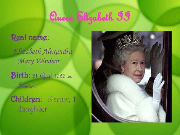 Queen Elizabeth II Real name: Elizabeth Alexandra Mary Windsor Birth: 21 April 1926 in