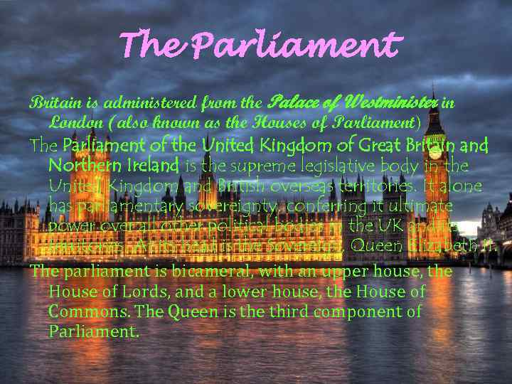 The Parliament Britain is administered from the Palace of Westminister in London (also known