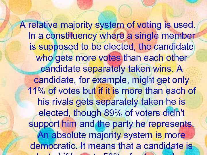 A relative majority system of voting is used. In a constituency where a single