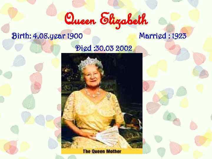 Queen Elizabeth Birth: 4. 08. year 1900 Died : 30. 03 2002 Married :