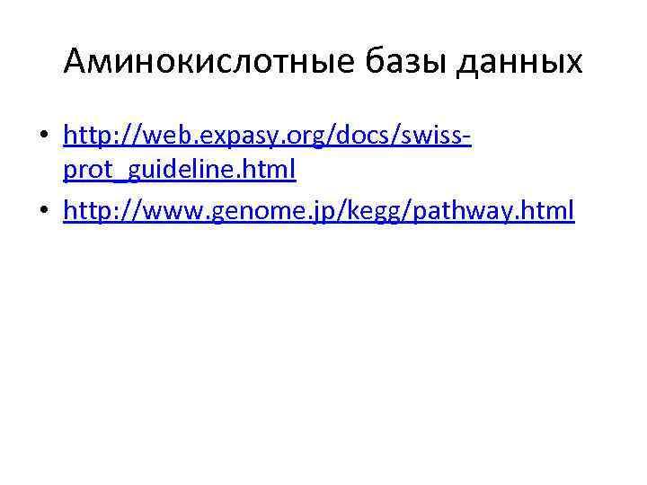 Аминокислотные базы данных • http: //web. expasy. org/docs/swissprot_guideline. html • http: //www. genome. jp/kegg/pathway.