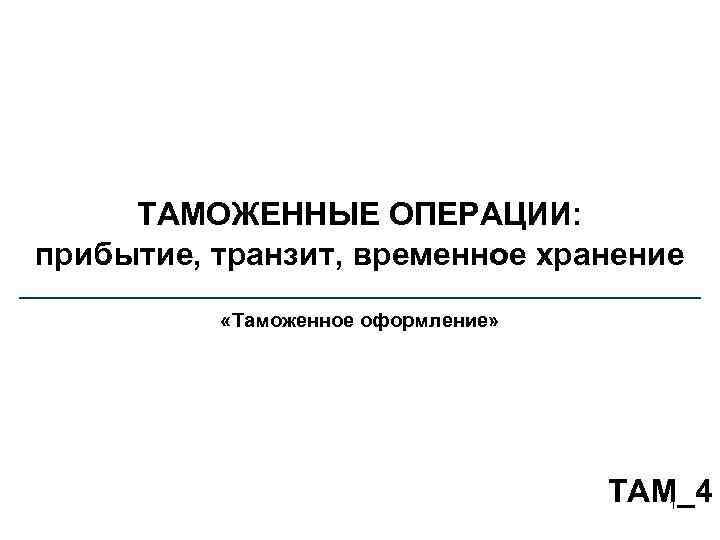 ТАМОЖЕННЫЕ ОПЕРАЦИИ: прибытие, транзит, временное хранение «Таможенное оформление» TAM_4 1