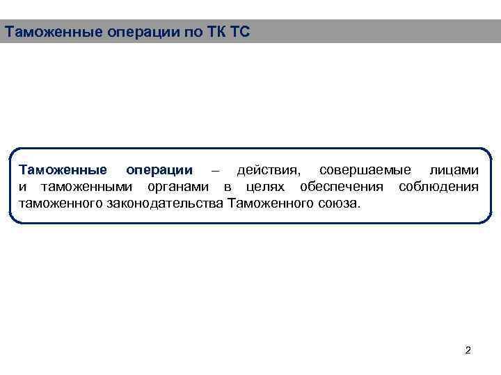 Таможенные операции по ТК ТС Таможенные операции – действия, совершаемые лицами и таможенными органами