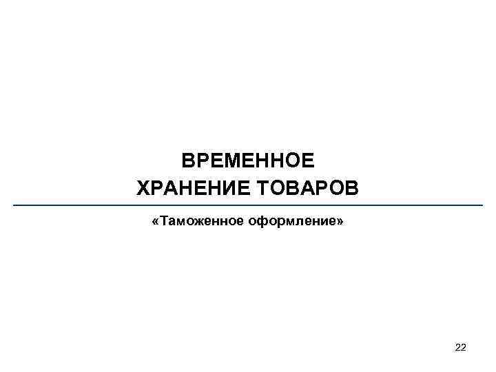 ВРЕМЕННОЕ ХРАНЕНИЕ ТОВАРОВ «Таможенное оформление» 22