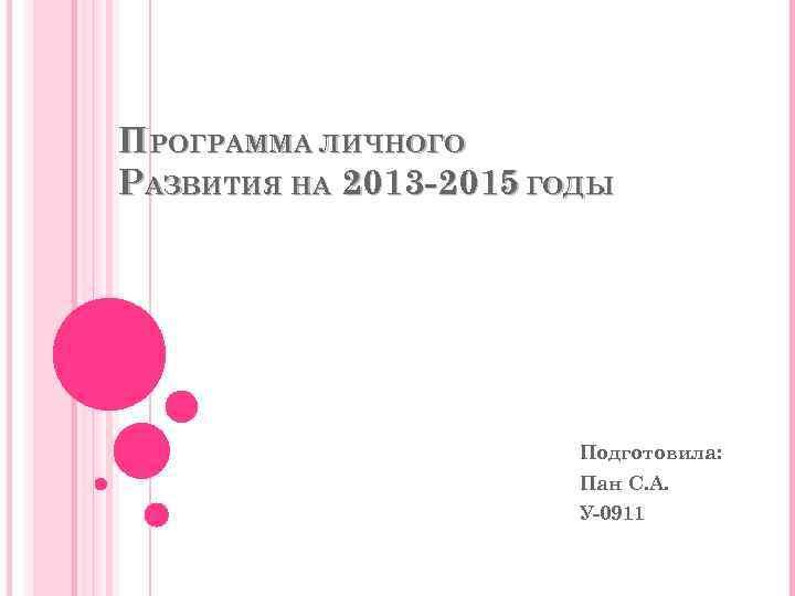ПРОГРАММА ЛИЧНОГО РАЗВИТИЯ НА 2013 -2015 ГОДЫ Подготовила: Пан С. А. У-0911