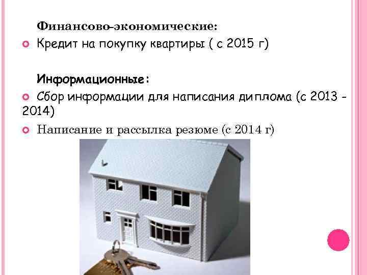 Финансово-экономические: Кредит на покупку квартиры ( с 2015 г) Информационные: Сбор информации для